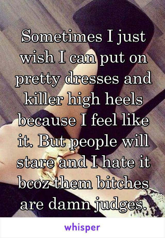Sometimes I just wish I can put on pretty dresses and killer high heels because I feel like it. But people will stare and I hate it bcoz them bitches are damn judges.