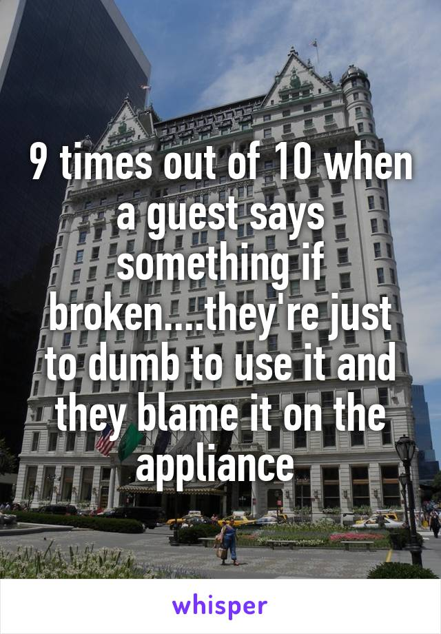 9 times out of 10 when a guest says something if broken....they're just to dumb to use it and they blame it on the appliance