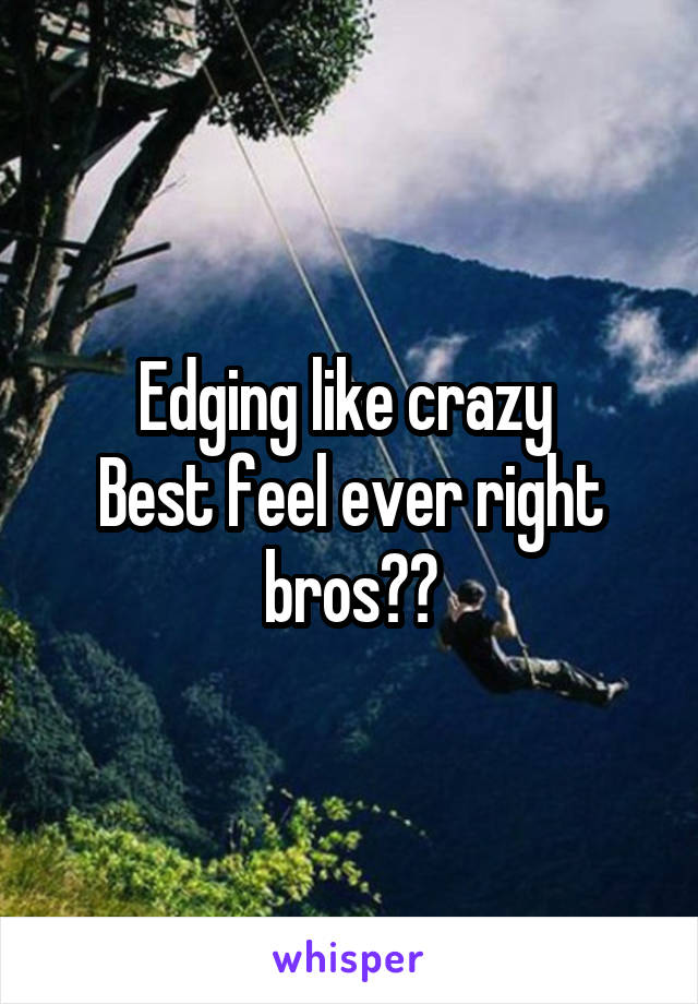 Edging like crazy  Best feel ever right bros??