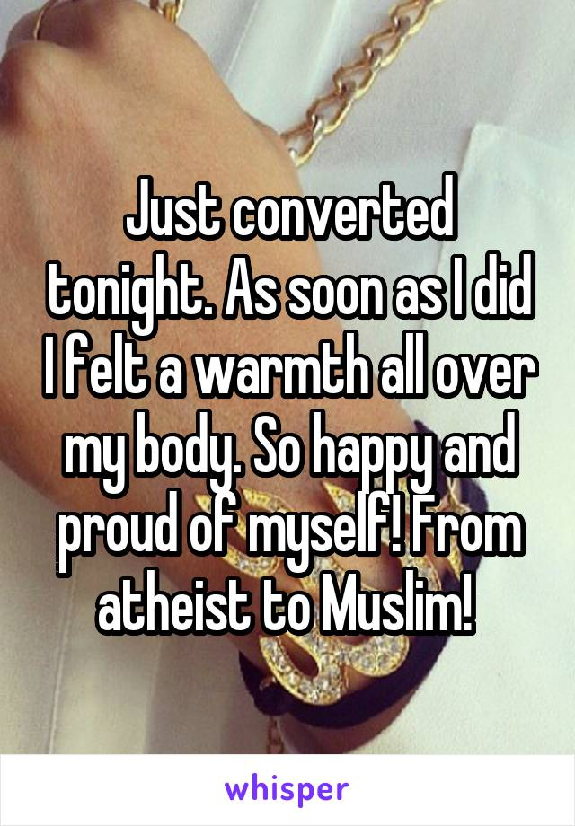 Just converted tonight. As soon as I did I felt a warmth all over my body. So happy and proud of myself! From atheist to Muslim!