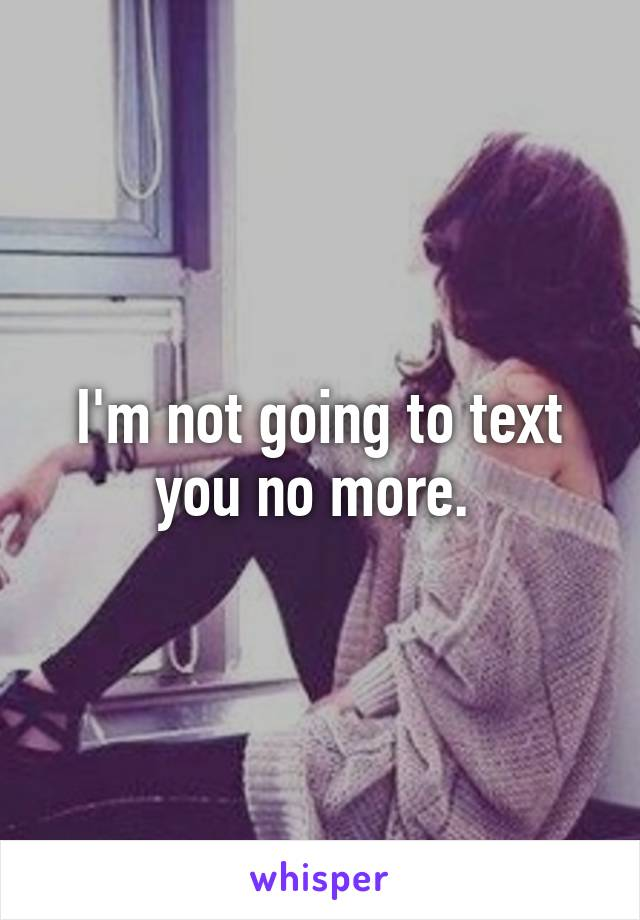 I'm not going to text you no more.