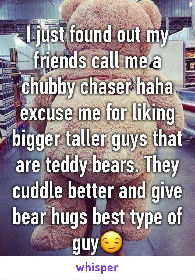 I just found out my friends call me a chubby chaser haha excuse me for liking bigger taller guys that are teddy bears. They cuddle better and give bear hugs best type of guy😏