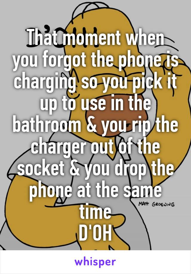 That moment when you forgot the phone is charging so you pick it up to use in the bathroom & you rip the charger out of the socket & you drop the phone at the same time D'OH