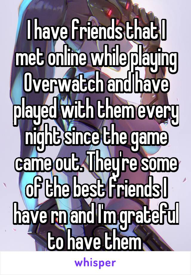 I have friends that I met online while playing Overwatch and have played with them every night since the game came out. They're some of the best friends I have rn and I'm grateful to have them