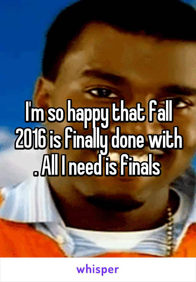 I'm so happy that fall 2016 is finally done with . All I need is finals