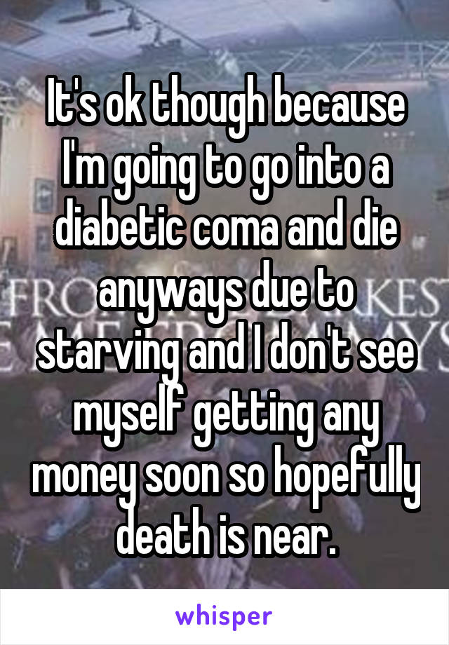 It's ok though because I'm going to go into a diabetic coma and die anyways due to starving and I don't see myself getting any money soon so hopefully death is near.