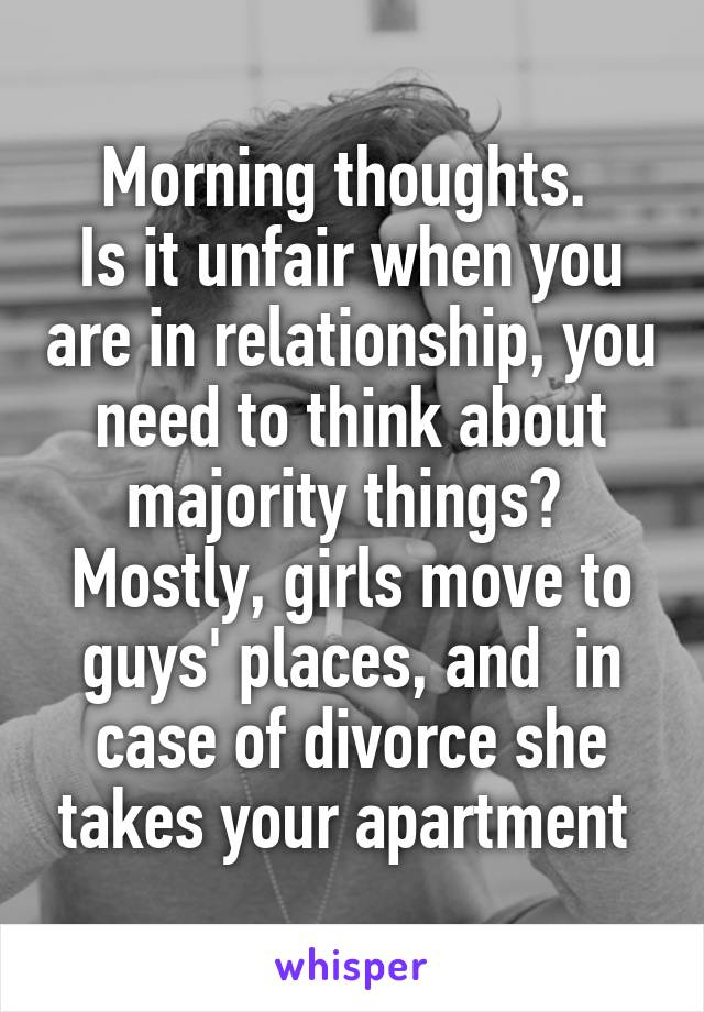 Morning thoughts.  Is it unfair when you are in relationship, you need to think about majority things?  Mostly, girls move to guys' places, and  in case of divorce she takes your apartment