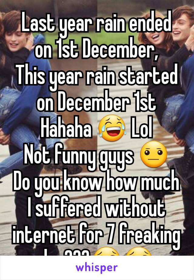 Last year rain ended on 1st December, This year rain started on December 1st Hahaha 😂 Lol Not funny guys 😐 Do you know how much I suffered without internet for 7 freaking day???😢😢