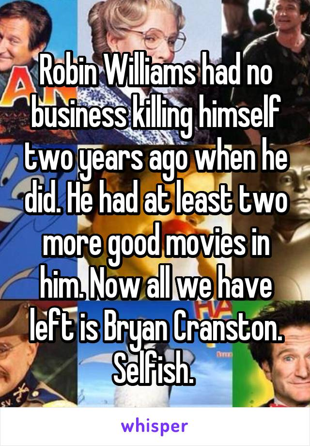 Robin Williams had no business killing himself two years ago when he did. He had at least two more good movies in him. Now all we have left is Bryan Cranston. Selfish.