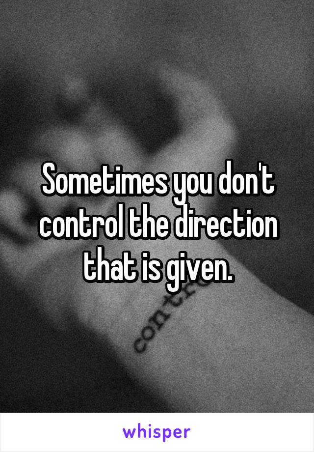 Sometimes you don't control the direction that is given.