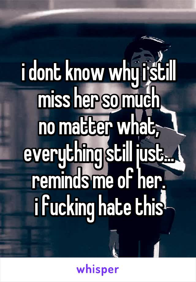 i dont know why i still miss her so much no matter what, everything still just... reminds me of her. i fucking hate this