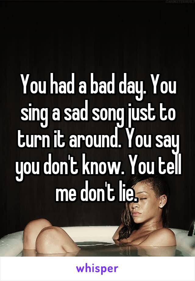 You had a bad day. You sing a sad song just to turn it around. You say you don't know. You tell me don't lie.