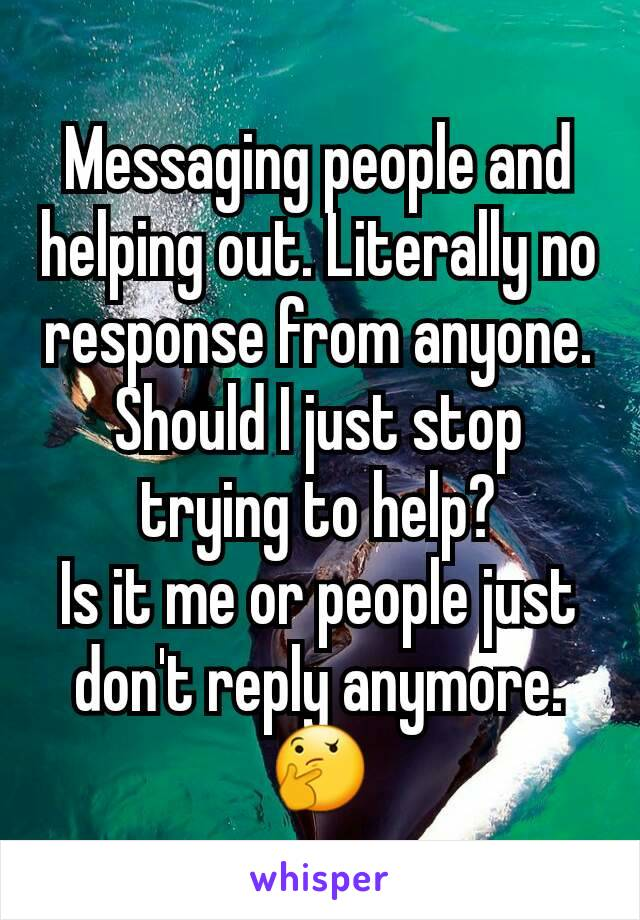 Messaging people and helping out. Literally no response from anyone. Should I just stop trying to help? Is it me or people just don't reply anymore. 🤔