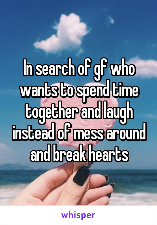 In search of gf who wants to spend time together and laugh instead of mess around and break hearts