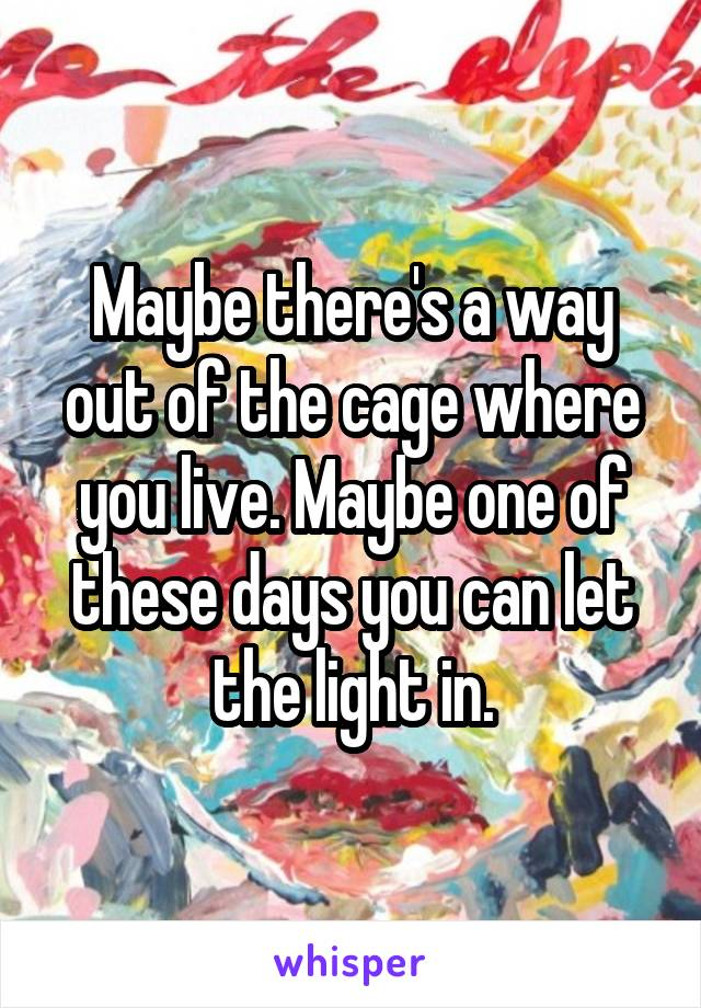 Maybe there's a way out of the cage where you live. Maybe one of these days you can let the light in.