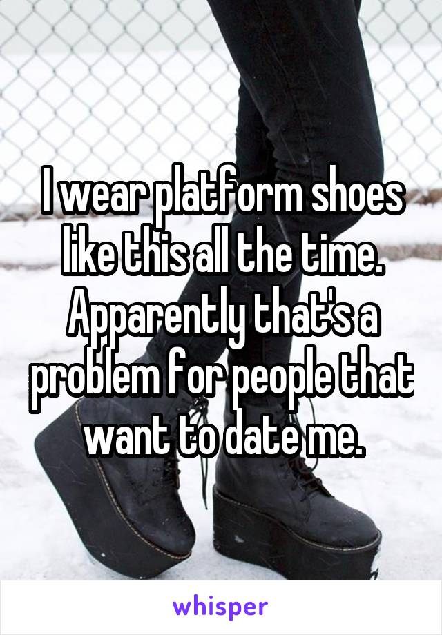 I wear platform shoes like this all the time. Apparently that's a problem for people that want to date me.