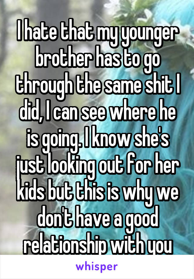 I hate that my younger brother has to go through the same shit I did, I can see where he is going. I know she's just looking out for her kids but this is why we don't have a good relationship with you