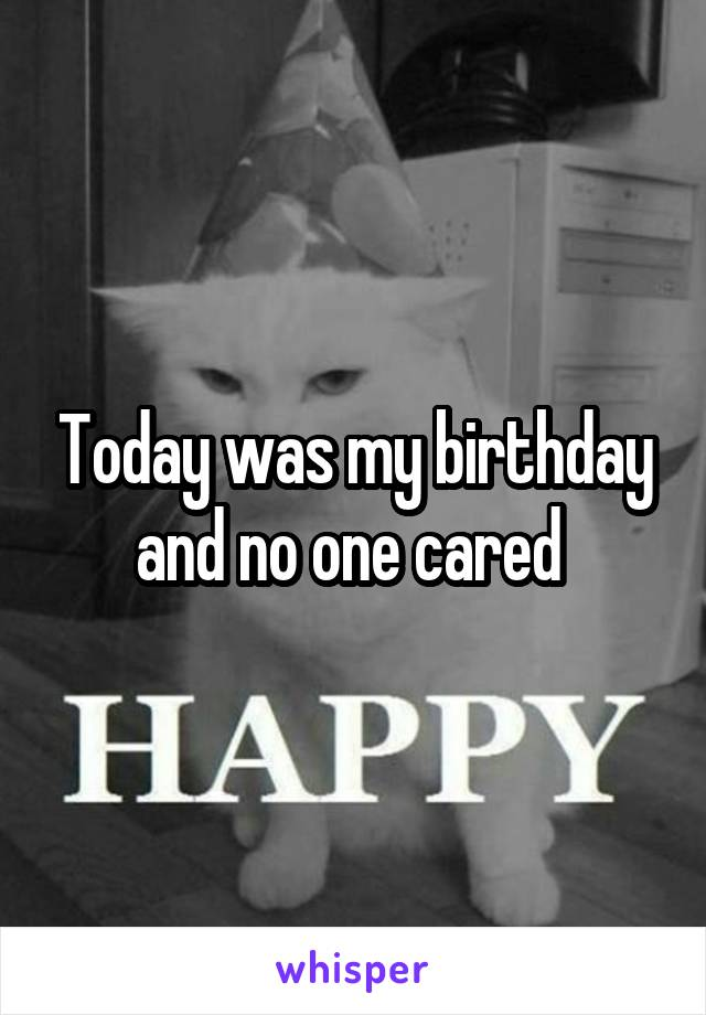 Today was my birthday and no one cared