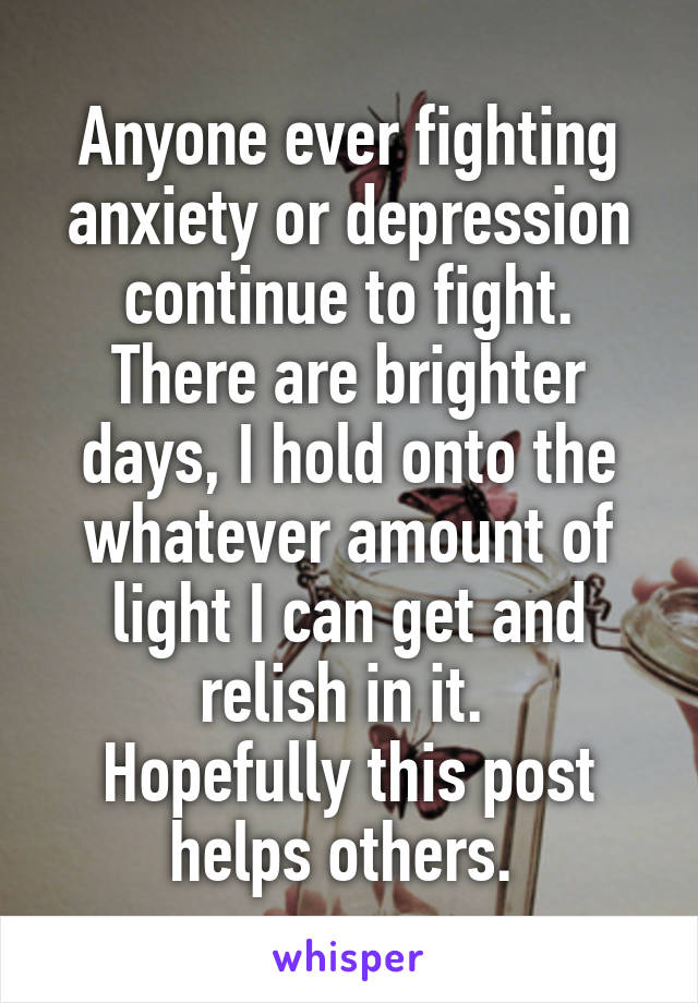 Anyone ever fighting anxiety or depression continue to fight. There are brighter days, I hold onto the whatever amount of light I can get and relish in it.  Hopefully this post helps others.