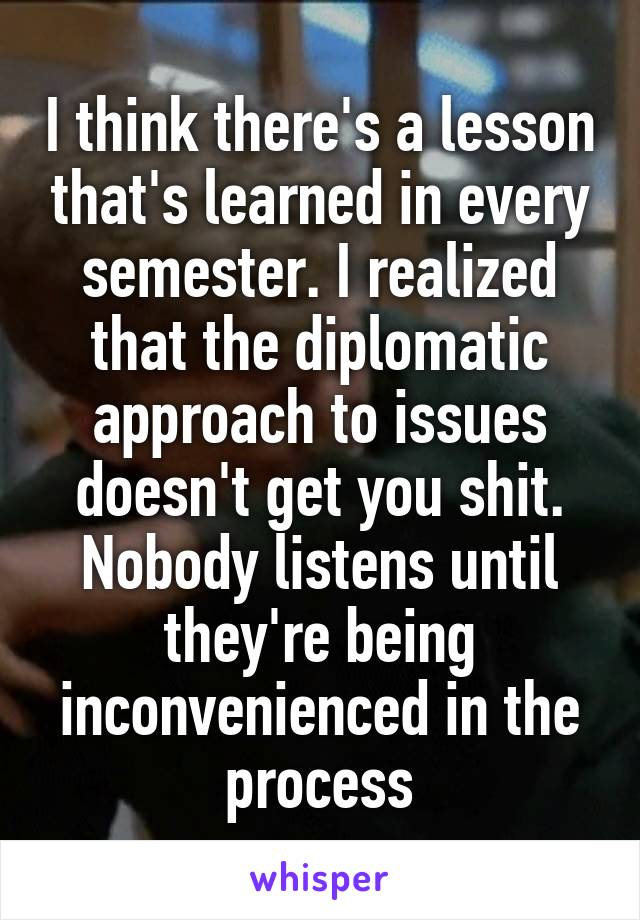 I think there's a lesson that's learned in every semester. I realized that the diplomatic approach to issues doesn't get you shit. Nobody listens until they're being inconvenienced in the process