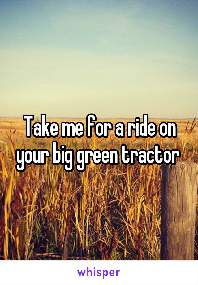 Take me for a ride on your big green tractor