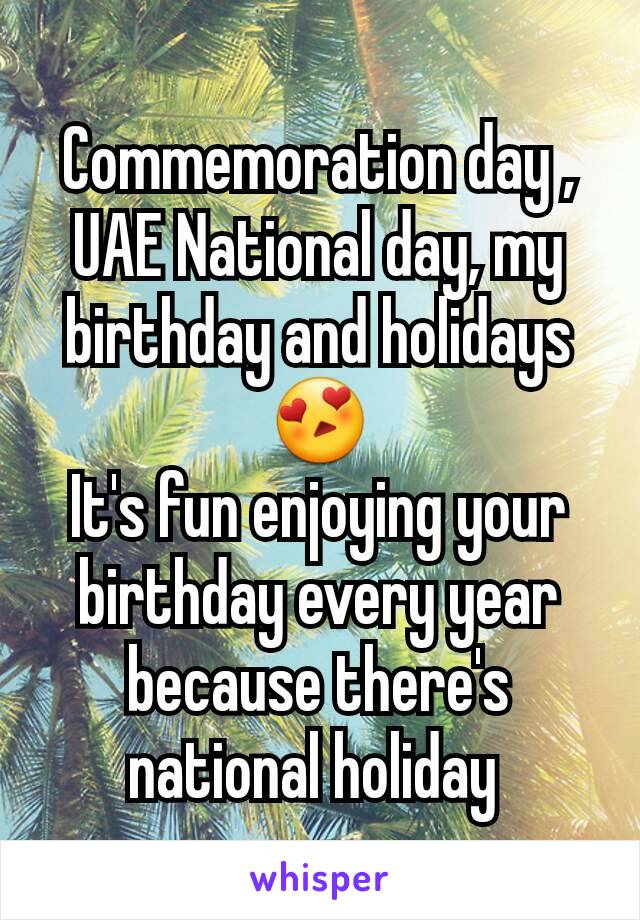 Commemoration day , UAE National day, my birthday and holidays 😍 It's fun enjoying your birthday every year because there's national holiday