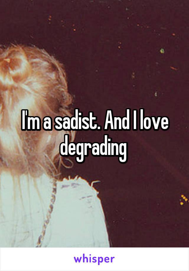 I'm a sadist. And I love degrading