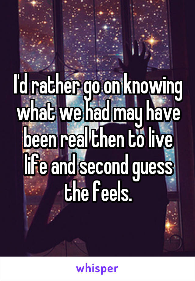 I'd rather go on knowing what we had may have been real then to live life and second guess the feels.