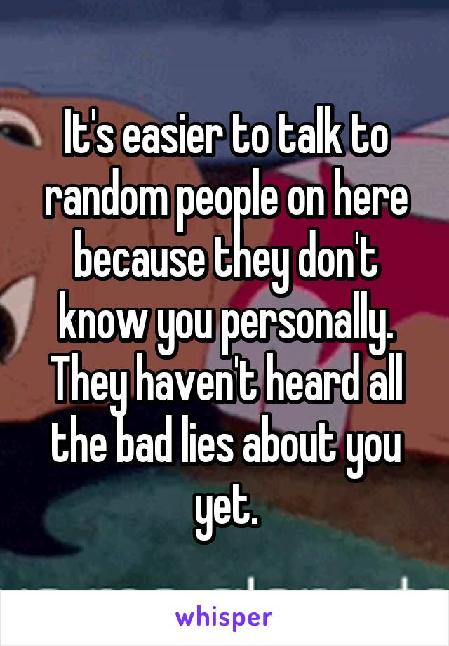 It's easier to talk to random people on here because they don't know you personally. They haven't heard all the bad lies about you yet.