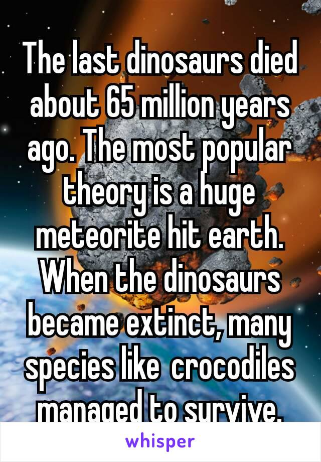 The last dinosaurs died about 65 million years ago. The most popular theory is a huge meteorite hit earth. When the dinosaurs became extinct, many species like crocodiles managed to survive.