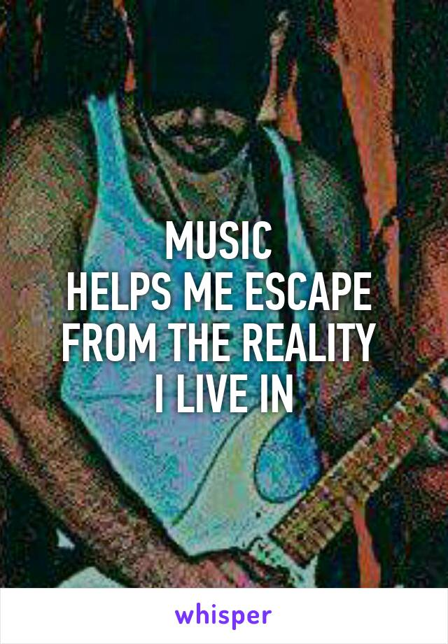 MUSIC  HELPS ME ESCAPE  FROM THE REALITY  I LIVE IN