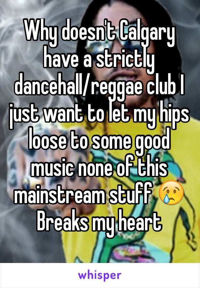 Why doesn't Calgary have a strictly dancehall/reggae club I just want to let my hips loose to some good music none of this mainstream stuff 😢 Breaks my heart