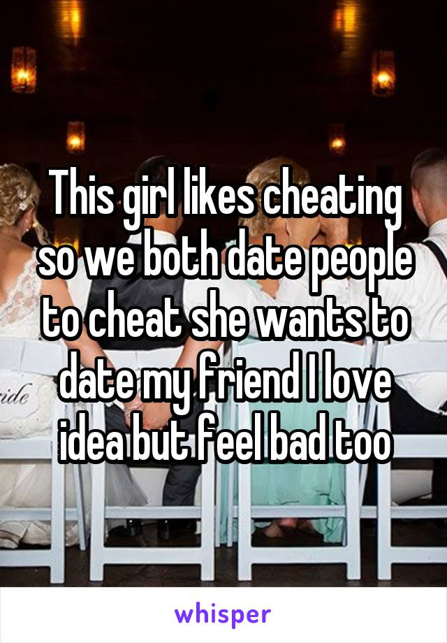 This girl likes cheating so we both date people to cheat she wants to date my friend I love idea but feel bad too