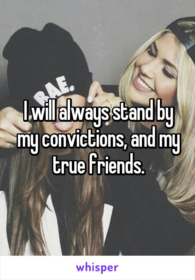 I will always stand by my convictions, and my true friends.