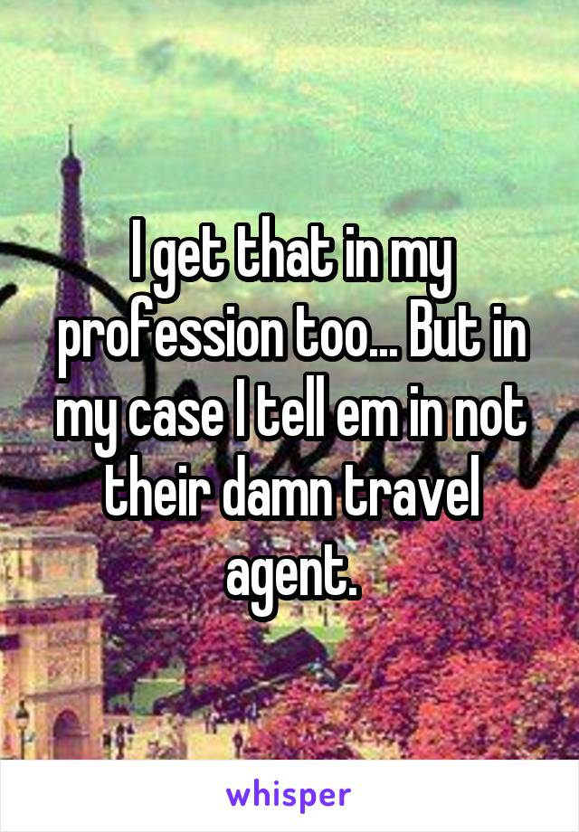 I get that in my profession too... But in my case I tell em in not their damn travel agent.