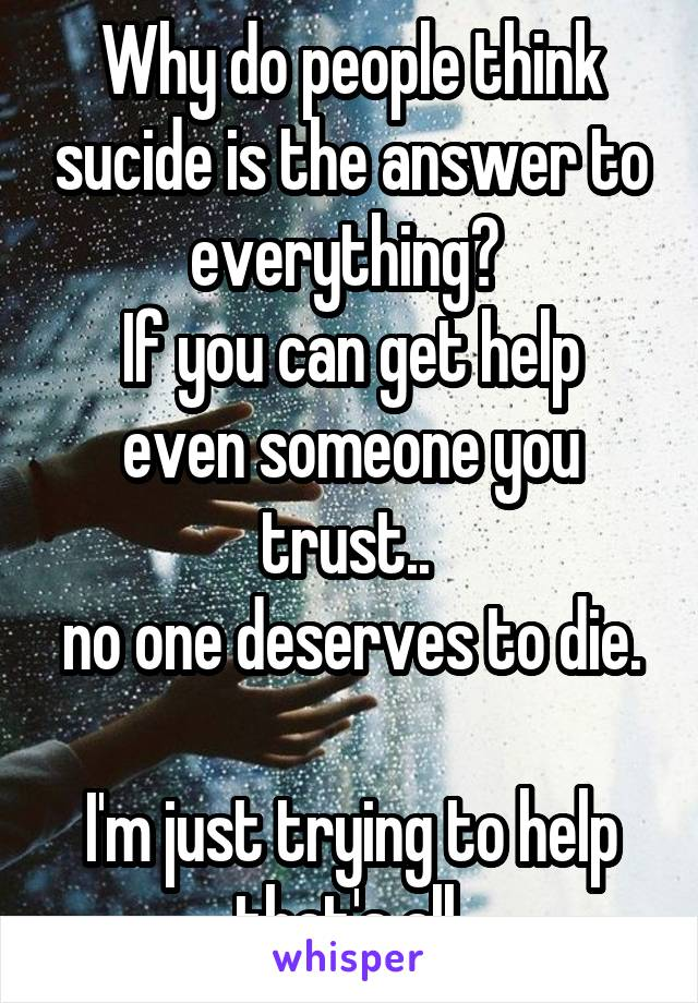 Why do people think sucide is the answer to everything?  If you can get help even someone you trust..  no one deserves to die.  I'm just trying to help that's all