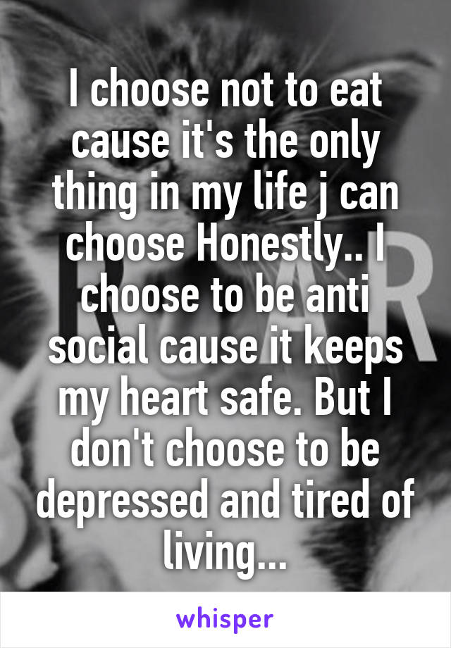 I choose not to eat cause it's the only thing in my life j can choose Honestly.. I choose to be anti social cause it keeps my heart safe. But I don't choose to be depressed and tired of living...