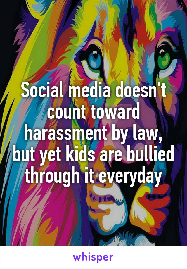 Social media doesn't count toward harassment by law, but yet kids are bullied through it everyday