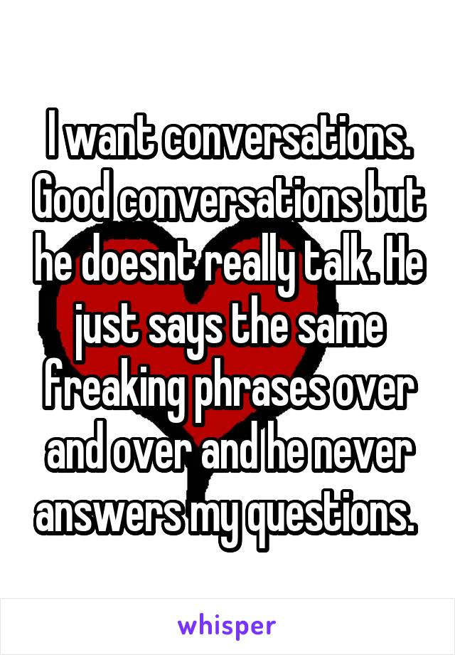 I want conversations. Good conversations but he doesnt really talk. He just says the same freaking phrases over and over and he never answers my questions.