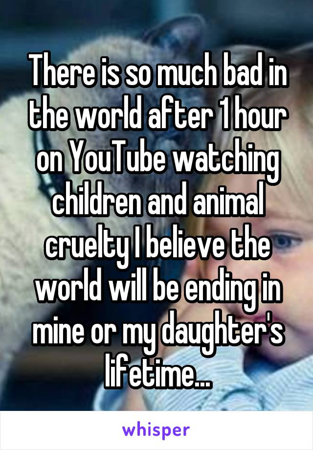 There is so much bad in the world after 1 hour on YouTube watching children and animal cruelty I believe the world will be ending in mine or my daughter's lifetime...