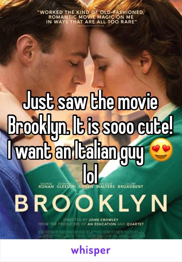 Just saw the movie Brooklyn. It is sooo cute! I want an Italian guy 😍 lol