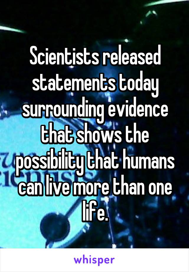 Scientists released statements today surrounding evidence that shows the possibility that humans can live more than one life.
