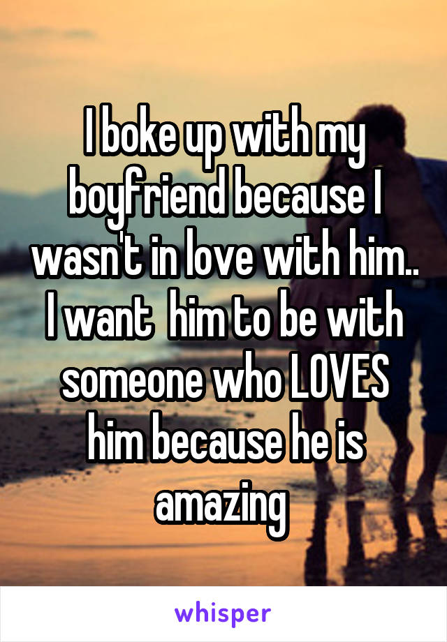 I boke up with my boyfriend because I wasn't in love with him.. I want  him to be with someone who LOVES him because he is amazing