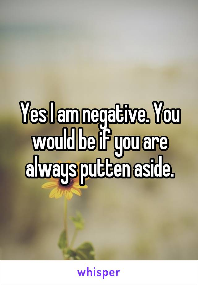 Yes I am negative. You would be if you are always putten aside.