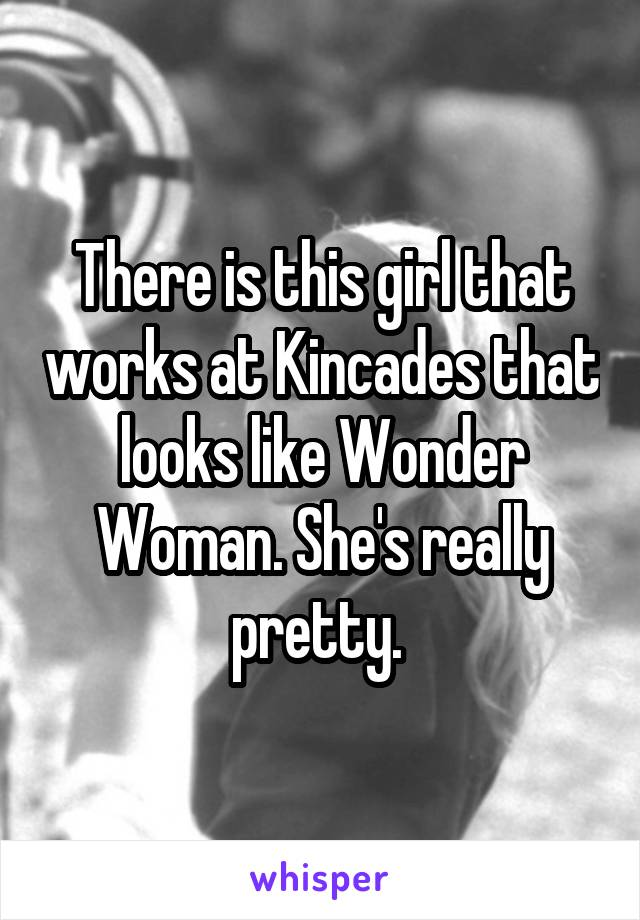 There is this girl that works at Kincades that looks like Wonder Woman. She's really pretty.