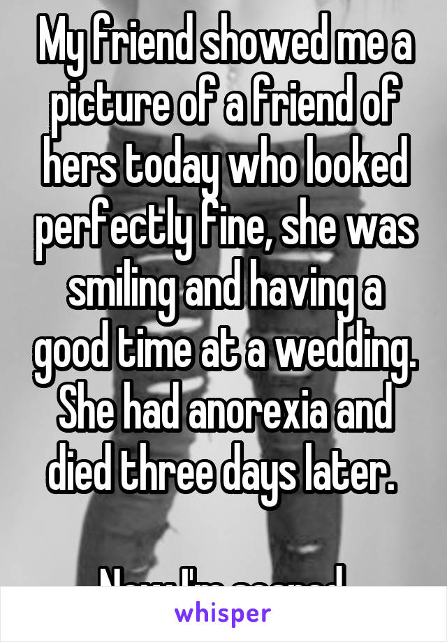 My friend showed me a picture of a friend of hers today who looked perfectly fine, she was smiling and having a good time at a wedding. She had anorexia and died three days later.   Now I'm scared.