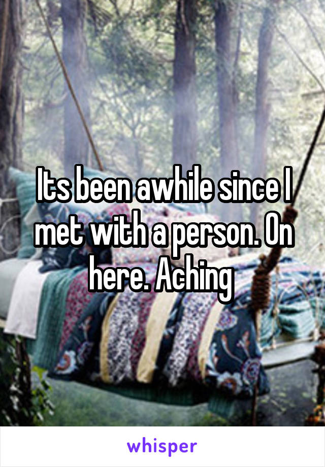 Its been awhile since I met with a person. On here. Aching