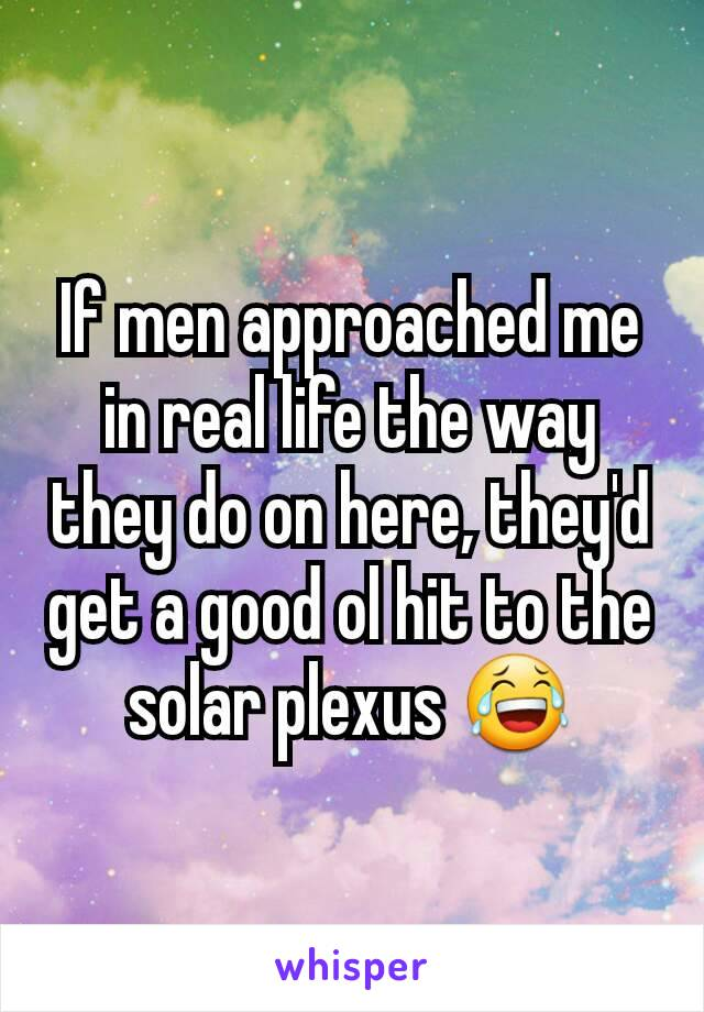 If men approached me in real life the way they do on here, they'd get a good ol hit to the solar plexus 😂