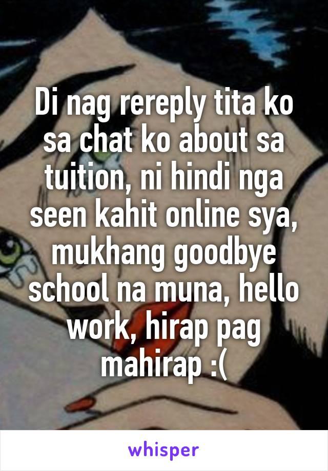 Di nag rereply tita ko sa chat ko about sa tuition, ni hindi nga seen kahit online sya, mukhang goodbye school na muna, hello work, hirap pag mahirap :(