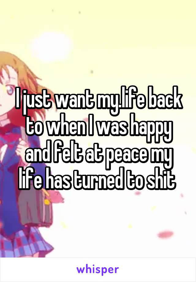 I just want my.life back to when I was happy and felt at peace my life has turned to shit